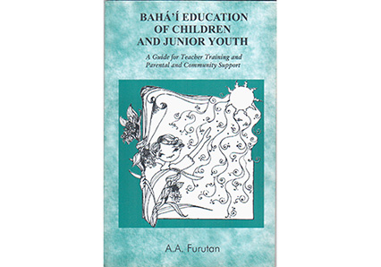 Bahá'í Education of Children & Junior Youth (Teachers' Training Manual) by A. A. Furutan